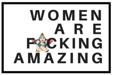 IWD: Women Are F*cking Amazing